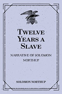 Twelve Years a Slave: Narrative of Solomon Northup - Solomon Northup
