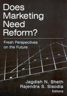 Does Marketing Need Reform?: Fresh Perspectives on the Future - Jagdish N. Sheth