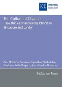 The Culture of Change: Case Studies of Improving Schools in Singapore and London - Louise Stoll, Kate Myers, Leslie Sharpe, Jo Mortimore, Saravanan Gopinathan, Elizabeth Leo