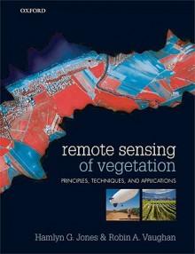Remote Sensing of Vegetation: Principles, Techniques, and Applications - Hamlyn G Jones, Robin A Vaughan