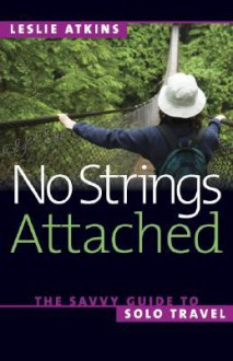 No Strings Attached: The Savvy Guide to Solo Travel - Leslie Atkins