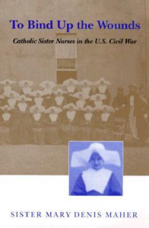 To Bind Up the Wounds: Catholic Sister Nurses in the U.S. Civil War - Mary D. Maher, Mary D. Maher