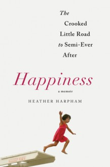 Happiness: The Crooked Little Road to Semi-Ever After - Heather Harpham Kopp
