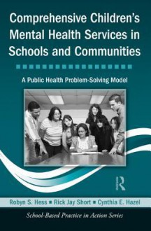 Comprehensive Children's Mental Health Services in Schools and Communities: A Public Health Problem-Solving Model - Rick Jay Short, Robyn S. Hess