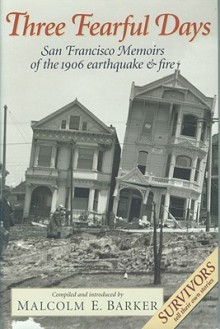 Three Fearful Days: San Francisco Memoirs of the 1906 Earthquake and Fire - Malcolm E. Barker