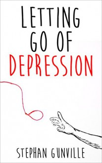 Letting go of Depression: Debunk Depression and Find out the Real Reasons Why You are Depressed! Learn How to Overcome it for Good Using the Proven Methods that Work Over and Over! - Stephan Gunville