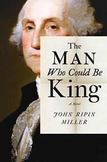 The Man Who Could Be King: A Novel - John Ripin Miller