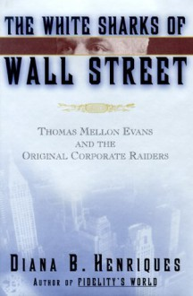 The White Sharks of Wall Street: Thomas Mellon Evans and the Original Corporate Raiders (Lisa Drew Books) - Diana B. Henriques