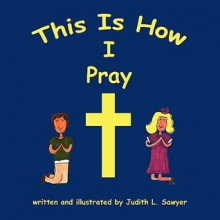 This Is How I Pray - Judith L. Sawyer