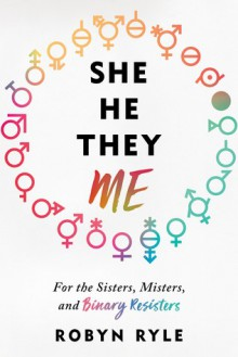 She/He/They/Me: For the Sisters, Misters, and Binary Resisters - Robyn Ryle