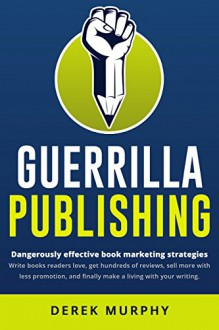Guerrilla Publishing: Revolutionary Book Marketing Strategies - Derek Murphy