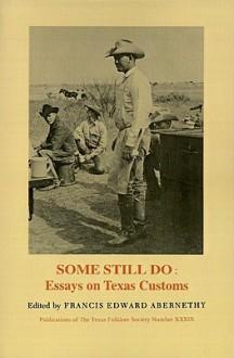 Some Still Do: Essays on Texas Customs - Francis Edward Abernethy