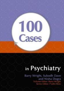 100 Cases In Psychiatry - Barry Wright, Subodh Dave, Nisha Dogra