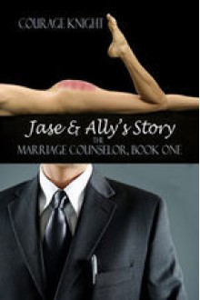 Jase & Ally's Story (The Marriage Counselor #1) - Courage Knight