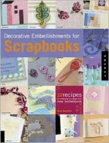 Decorative Embellishments For Scrapbooks: 32 Recipes for Enhancing Your Pages with New Techniques - Trice Boerens