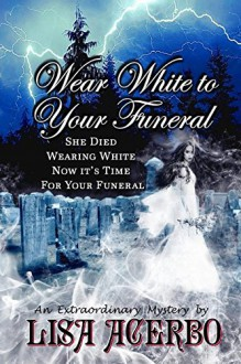 Wear White to Your Funeral - Lisa Acerbo,Leslie D Stuart,Destiny Rose Editorial Services
