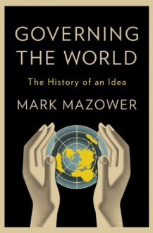 Governing the World: The Rise and Fall of an Idea, 1815 to the Present - Mark Mazower