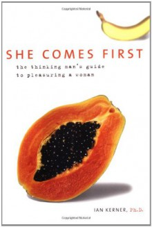 She Comes First: The Thinking Man's Guide to Pleasuring a Woman - Ian Kerner