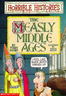 The Measly Middle Ages - Terry Deary, Martin Brown