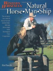 Natural Horse-Man-Ship: Six Keys to a Natural Horse-Human Relationship - Pat Parelli
