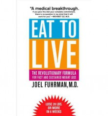 Eat to Live: The Revolutionary Formula for Fast and Sustained Weight Loss - Joel Fuhrman