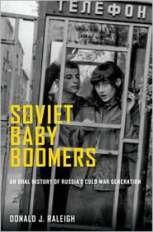 Soviet Baby Boomers: An Oral History of Russia's Cold War Generation (Oxford Oral History) - Donald J. Raleigh