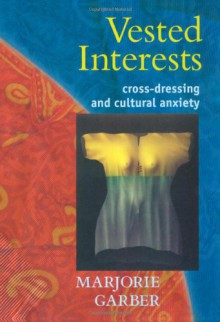 Vested Interests: Cross-Dressing and Cultural Anxiety - Marjorie Garber