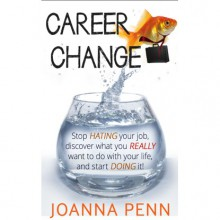 Career Change: Stop hating your job, discover what you really want to do with your life, and start doing it! - Joanna Penn