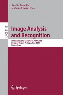 Image Analysis And Recognition: 5th International Conference, Iciar 2008, Póvoa De Varzim, Portugal, June 25 27, 2008, Proceedings (Lecture Notes In Computer ... Science) (Lecture Notes In Computer Science) - Aurelio Campilho, Mohamed Kamel