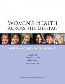 Women's Health Across the Lifespan: A Pharmacotherapeutic Approach - Laura M. Borgelt, Judith A. Smith, Karim Anton Calis, Mary Beth O'connell