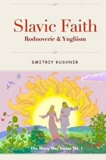 Slavic Faith: Rodnoverie & Yngliism (The Slavic Way Book 1) - Dmitriy Kushnir