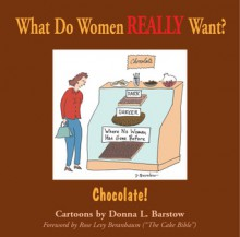 What Do Women Really Want? Chocolate! - Donna L. Barstow, Rose Levy Beranbaum