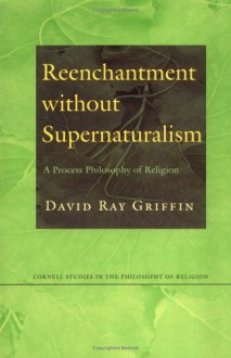 Reenchantment without Supernaturalism: A Process Philosophy of Religion - David Ray Griffin