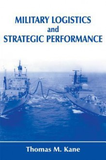 Military Logistics and Strategic Performance - Thomas M. Kane