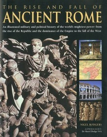 The Rise and Fall of Ancient Rome: An illustrated military and political history of the world's mightiest power: from the rise of the Republic and the growth of the Empire to the fall of the West - Nigel Rodgers