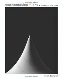 Mathematics and Art: A Cultural History - Lynn Gamwell, Neil deGrasse Tyson