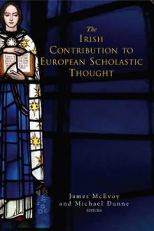 The Irish Contribution To European Scholastic Thought - James McEvoy, Michael Dunne, His Eminence Cahal B. Cardinal Daly