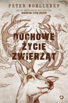 Duchowe życie zwierząt - Peter Wohlleben, Ewa Kochanowska
