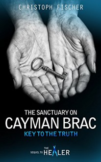 The Sanctuary on Cayman Brac: Key to the Truth (Fraud or Miracle? Book 3) - Christoph Fischer