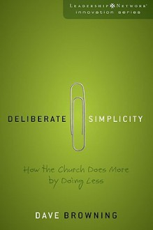 Deliberate Simplicity: How the Church Does More by Doing Less (Leadership Network Innovation Series) - Dave Browning