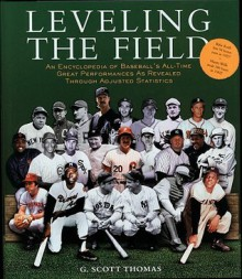Leveling the Field: An Encyclopedia of Baseball's All-Time Great Performances as Revealed Through Adjusted Statistics - G. Scott Thomas