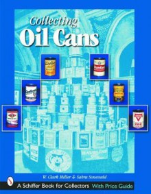 Collecting Oil Cans (Schiffer Book for Collectors) - W. Miller, Sabra Sonewald