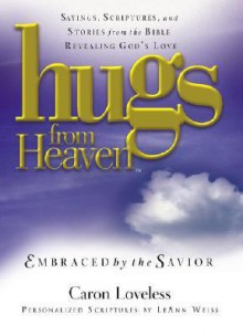 Hugs from Heaven: Embraced by the Savior: Sayings, Scriptures, and Stories from the Bible Revealing God's Love (Hugs from Heaven) - Caron Loveless