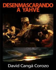 DESENMASCARANDO A YAHVE - David Cangá, Salvador Freixedo