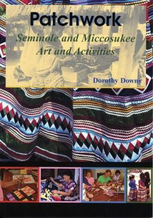 Patchwork: Seminole and Miccosukee Art and Activities - Dorothy Downs