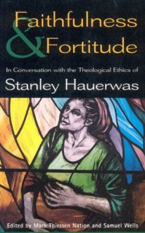 Faithfulness and Fortitude: Conversations with the Theological Ethics of Stanley Hauerwas - Samuel Wells, T. & T. Clark Publishers Ltd