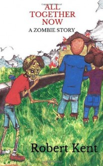 All Together Now: A Zombie Story - Robert Kent