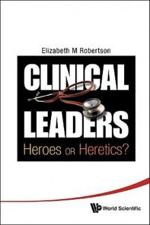 Clinical Leaders: Heroes or Heretics? - Elizabeth Margaret Robertson