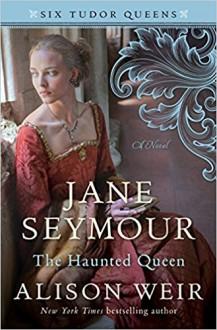 Jane Seymour, the Haunted Queen (Six Tudor Queens) - Alison Weir