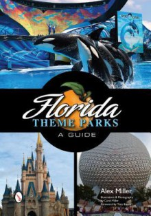 Florida Theme Parks: A Guide - Alex Miller, Caroline Miller, Tony Baxter
